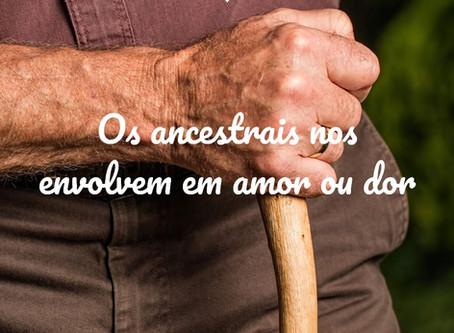 Os ancestrais nos envolvem em amor ou dor