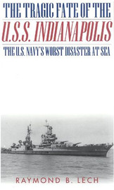 The Tragic Fate of the U.S.S. Indianapolis: The U.S. Navy's Worst Disaster at Sea - by Raymond B. Lech