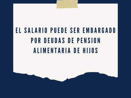 El Salario de Trabajador puede ser Embargado por Deudas de Pensión Alimentaria de sus Hijos Menores
