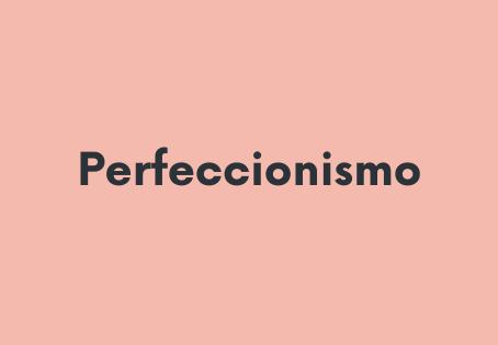 Perfeccionismo (¡fush, fushhhh!)