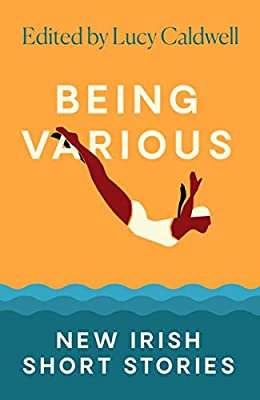 Being Various New Irish Short Stories | Lucy Caldwell (Ed)