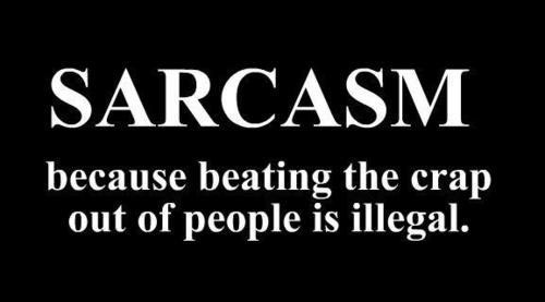 Sarcasm, cuz beating people is illegal
