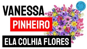 Vanessa Pinheiro - Poema Ela Colhia Flores | Novos Autores