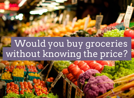 Would you buy groceries without knowing the price?