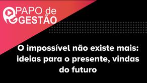 PAPO DE GESTÃO - O impossível não existe mais: ideias para o presente, vindas do futuro