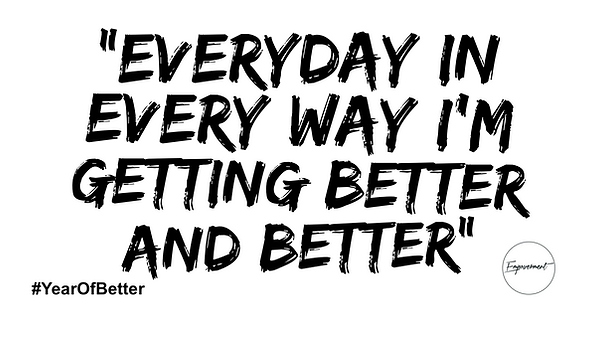 EVERYDAY IN EVERY WAY I'M GETTING BETTER