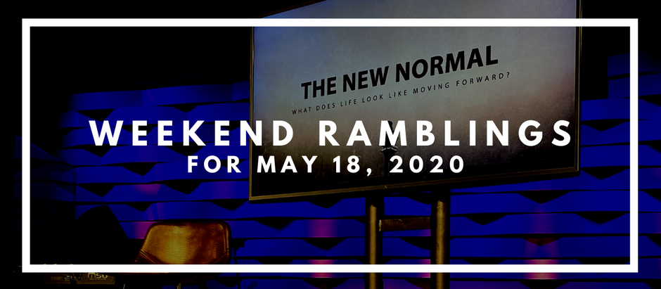 Weekend Ramblings for May 18, 2020