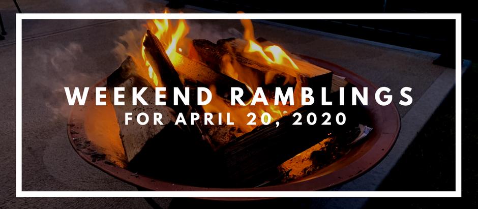Weekend Ramblings for Apri 20, 2020
