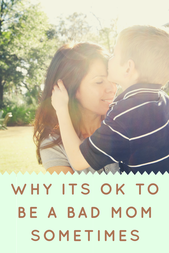 Why It's Ok To Be A Bad Mom Sometimes