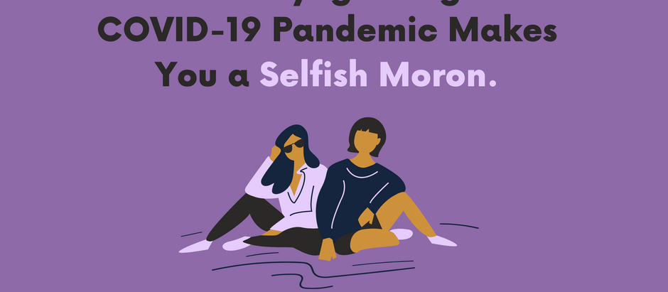 This is Why Ignoring the COVID-19 Pandemic Makes You a Selfish Moron