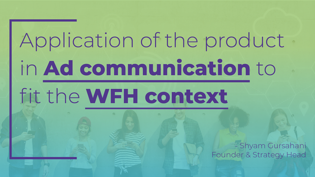 Extending the application of the product in ad communication to fit the WFH context