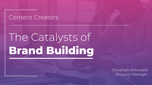 Content Creators — The Catalysts of Brand Building