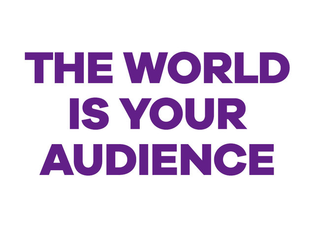 The world is your audience