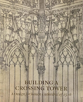 Building a Crossing Tower: A Design for Rouen Cathedral of 1516