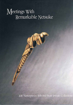 Meetings With Remarkable Netsuke: 108 Masterpieces from Private Collections