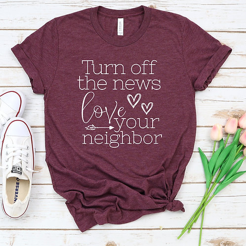 Turn off the News and Love your neighbor T Shirt
