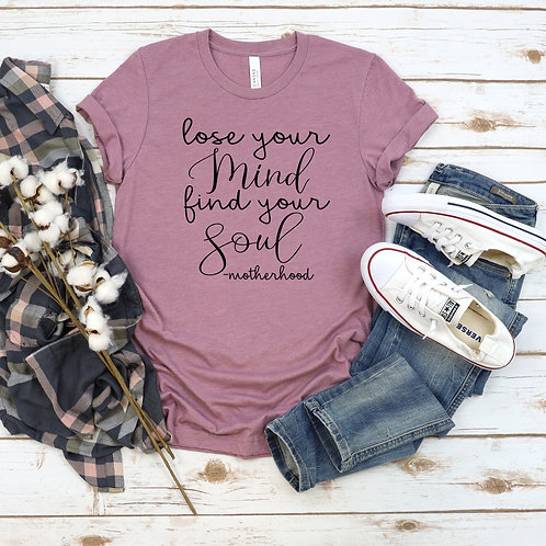 Lose your Mind, Find your Soul - Motherhood t shirt- Mother's Day Apparel