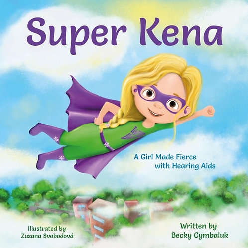 Super Kena - A Girl Made Fierce with Hearing Aids by Becky Cymbaluk