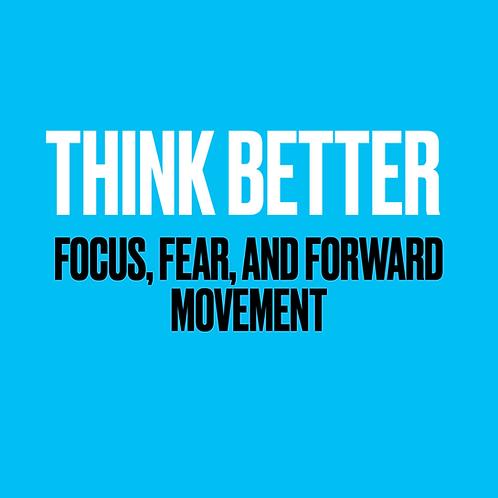 Think Better - Focus, Fear & Forward Movement