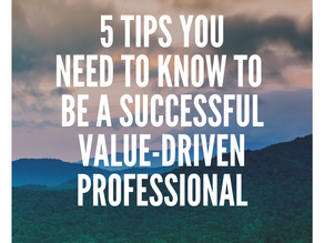 5 Tips You Need to Know to Be A Successful Value-Driven Professional