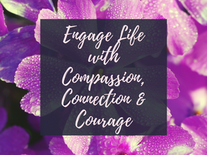 Dare to Be Brave-Part 4: Engage Life with Compassion, Connection and Courage