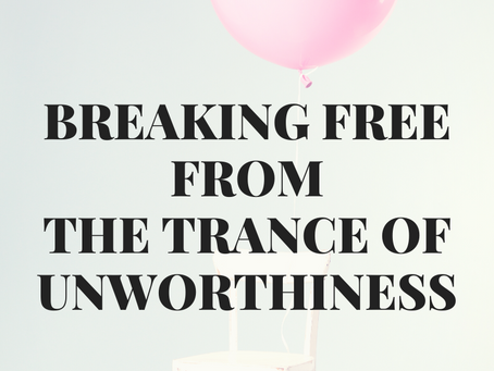 Breaking FREE from the Trance of Unworthiness