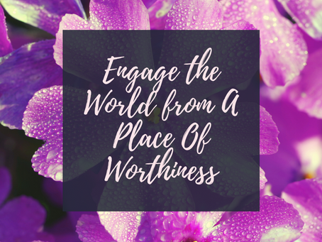 Dare to Be Brave Part 2: Engage the World from A Place of Worthiness