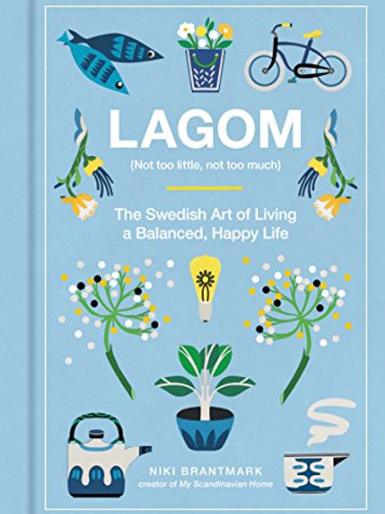 Lagom (Not too Little, Not too Much) The Swedish Art of Living a Balanced, Happy