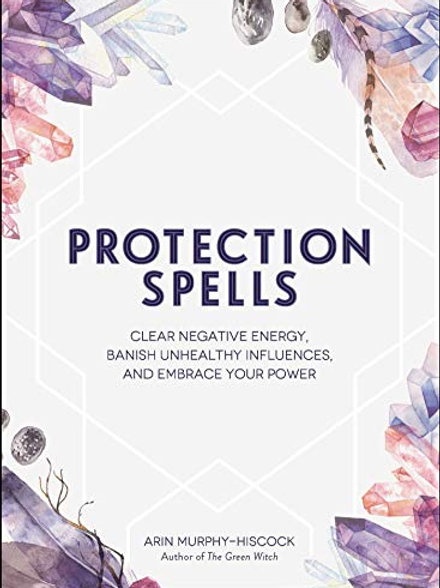 PROTECTION SPELLS: CLEAR NEGATIVE ENERGY, BANISH UNHEALTHY INFLUENCES, AND EMBRA