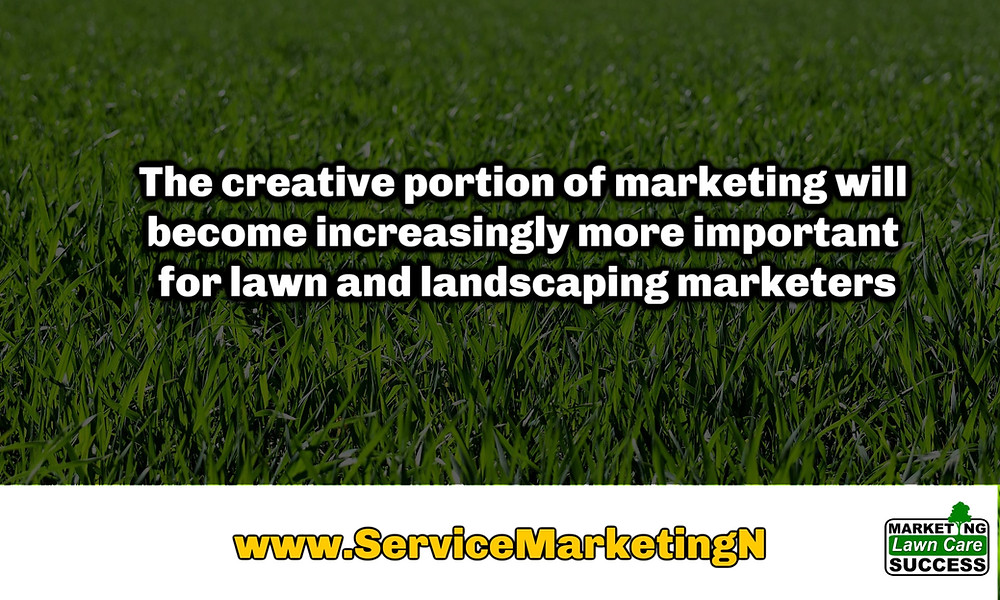 The creative portion of marketing will become increasingly more important for lawn and landscaping