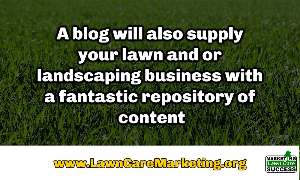A blog will also supply your lawn and or landscaping business with a fantastic repository of content