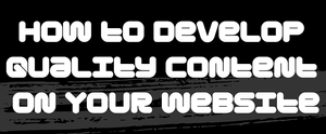 How to Develop Quality Content on Your Website