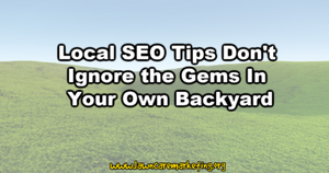 Local SEO Tips Don t Ignore the Gems In Your Own Backyard