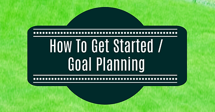 How To Get Started / Goal Planning