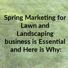 Spring Marketing for Lawn and Landscaping business is Essential and Here is Why: