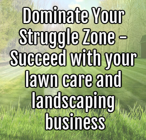 Dominate Your Struggle Zone - Succeed with your lawn care and landscaping business