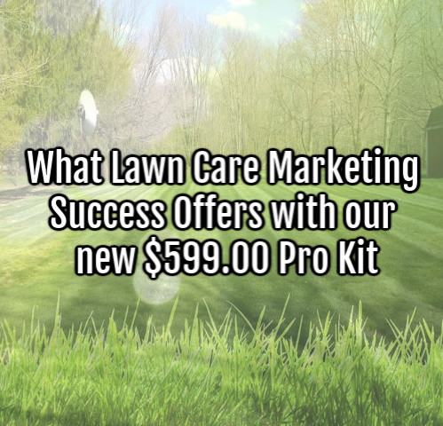 What Lawn Care Marketing Success Offers with our new $599.00 Pro Kit