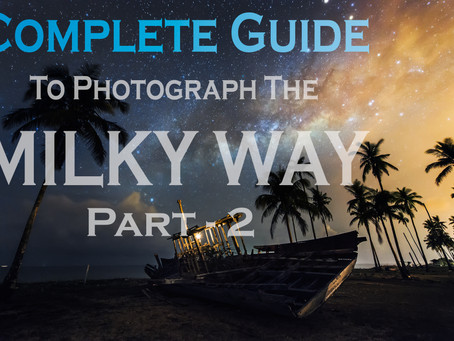 Complete Guide To Photograph The Milky Way – Part 2
