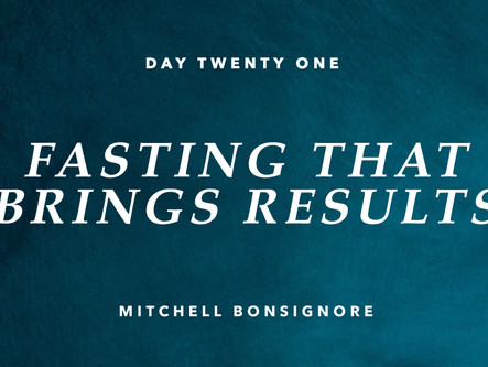 DAY TWENTY ONE: FASTING THAT BRINGS RESULTS