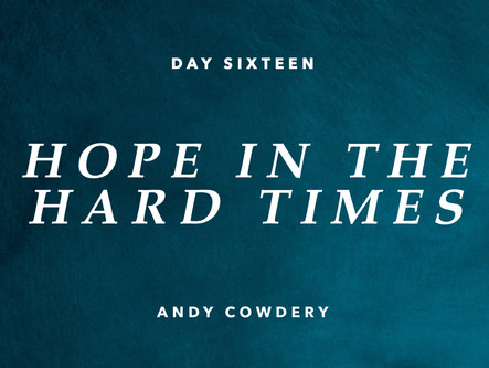 DAY SIXTEEN: HOPE IN THE HARD TIMES