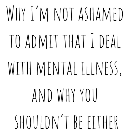 Why I'm not ashamed to admit that I deal with mental illness, and why you shouldn't be either