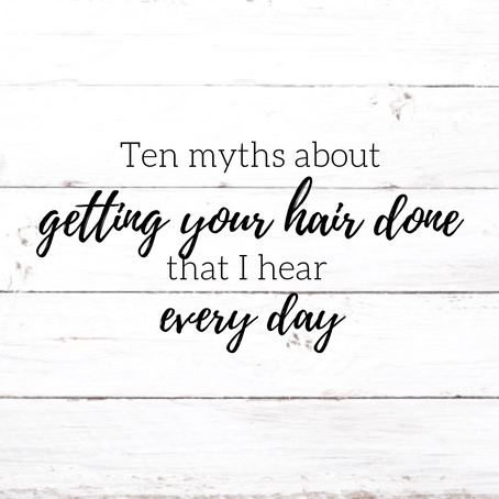 10 Myths about getting your hair done that I hear every day