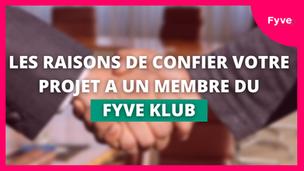 LES RAISONS DE CONFIER VOTRE PROJET A UN MEMBRE DU FYVE KLUB