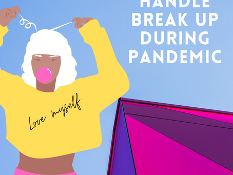 How to handle break up during pandemic!