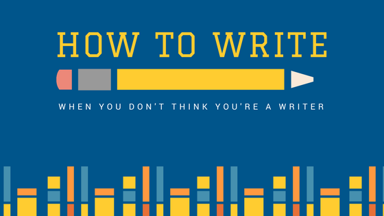 "Hero Image reads ""How to Write when you don't think you're a writer"""