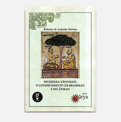 Muṇḍaka Upaniṣad: o Conhecimento de Brahman e do Ātman - Roberto de A. Martins