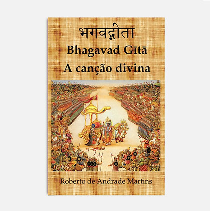 Bhagavad Gītā. A canção divina -  Roberto de Andrade Martins