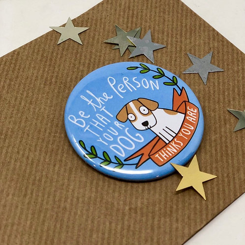 Be the person your dog thinks you are  58mm badge by Katie Abey