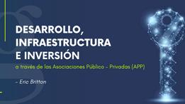 Desarrollo, Infraestructura e Inversión a través de las Asociaciones Público - Privadas (APP)