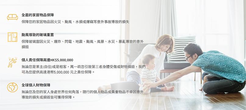 「HomeShield 家居保障一年」之投保居所實用面積必須為 1000 平方呎或以下。  全面的家居物品保障 (包括颱風導致的玻璃重置、全球個人財物保障、保障高達HK$5,000,000)